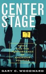 Center Stage : Media and the Performance of American Politics - Gary C. Woodward