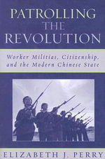 Patrolling the Revolution : Worker Militias, Citizenship, and the Modern Chinese State :  Worker Militias, Citizenship, and the Modern Chinese State - Elizabeth J. Perry