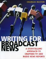 Writing for Broadcast News : A Storytelling Approach to Crafting TV and Radio News Reports - Charles Raiteri