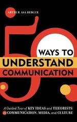 50 Ways to Understand Communication : A Guided Tour of Key Ideas and Theorists in Communication, Media, and Culture - Arthur Asa Berger