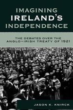 Imagining Ireland's Independence : The Debates Over the Anglo-Irish Treaty of 1921 - Jason K. Knirck