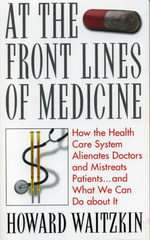 At the Front Lines of Medicine : How the Health Care System Alienates Doctors and Mistreats Patients... and What We Can Do About it - Howard Waitzkin