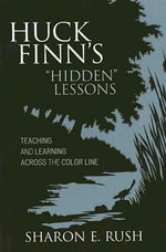 Huck Finn's Hidden Lessons : Teaching and Learning Across the Color Line - Sharon E. Rush