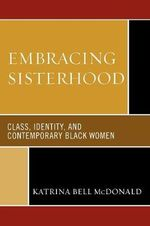 Embracing Sisterhood : Class, Identity and Contemporary Black Women - Katrina Bell McDonald