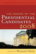 The Making of the Presidential Candidates 2008 : An Interactive Approach - William G. Mayer