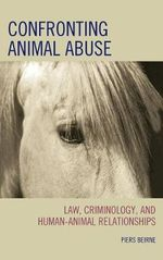 Confronting Animal Abuse : Law, Criminology, and Human-Animal Relationships - Piers Beirne