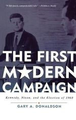 The First Modern Campaign : Kennedy, Nixon and the Election of 1960 - Gary A. Donaldson