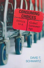 Consuming Choices : Ethics in a Global Consumer Age - David T. Schwartz
