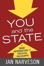 You and the State : A Short Introduction to Political Philosophy - Jan Narveson