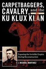 Carpetbaggers, Cavalry and the Ku Klux Klan : Exposing the Invisible Empire During Reconstruction - J. Michael Martinez