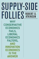 Supply-Side Follies : Why Conservative Economics Fails, Liberal Economics Falters, and Innovation Economics is the Answer - Robert D. Atkinson