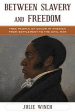 Between Slavery and Freedom : Free People of Color in America from Settlement to the Civil War - Julie Winch