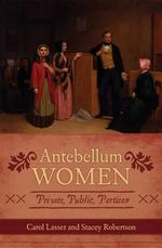 Antebellum Women : Private, Public, Partisan - Carol Lasser