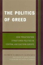 The Politics of Greed : How Privatization Structured Politics in Central and Eastern Europe - Andrew Harrison Schwartz