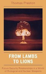 From Lambs to Lions : Future Security Relationships in a World of Biological and Nuclear Weapons :  Future Security Relationships in a World of Biological and Nuclear Weapons - Thomas Preston