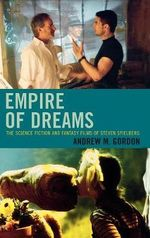 Empire of Dreams : The Science Fiction and Fantasy Films of Steven Spielberg :  The Science Fiction and Fantasy Films of Steven Spielberg - Andrew M. Gordon