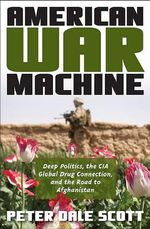American War Machine : Deep Politics, the CIA Global Drug Connection, and the Road to Afghanistan - Peter Dale Scott