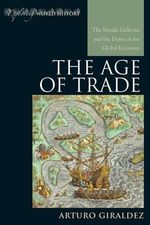 The Age of Trade : The Manila Galleons and the Dawn of the Global Economy - Arturo Giraldez