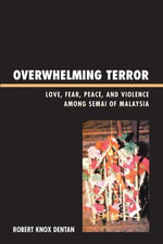 Overwhelming Terror : Love, Fear, Peace, and Violence among Semai of Malaysia - Robert Knox Dentan