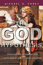 The God Hypothesis : Discovering Divine Design in Our 'just Right' Goldilocks Universe - Michael Anthony Corey