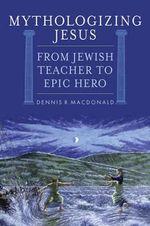 Mythologizing Jesus : From Jewish Teacher to Epic Hero - Dennis R. MacDonald