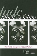 Fade to Black and White : Interracial Images in Popular Culture - Erica Chito Childs