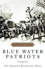 Blue Water Patriots : The American Revolution Afloat - James M. Volo