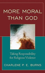More Moral Than God : Taking Responsibility for Religious Violence - Charlene Burns