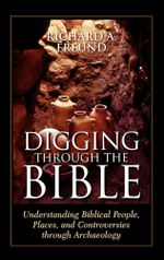 Digging Through the Bible : Understanding Biblical People, Places, and Controversies through Archaeology - Richard A. Freund