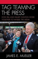 Tag Teaming the Press : How Bill and Hillary Clinton Work Together to Handle the Media - James E. Mueller