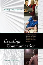 Creating Communication : Exploring and Expanding Your Fundamental Communication Skills - Randy Fujishin