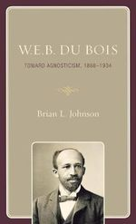W. E. B. Du Bois : Toward Agnosticism, 1868-1934 - Brian L. Johnson