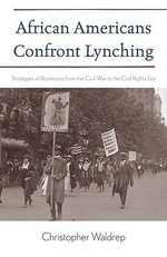 African Americans Confront Lynching : Strategies of Resistance from the Civil War to the Civil Rights Era - Christopher Waldrep