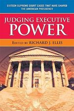 Judging Executive Power : Sixteen Supreme Court Cases That Have Shaped the American Presidency - Richard J. Ellis