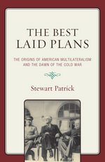 The Best Laid Plans : The Origins of American Multilateralism and the Dawn of the Cold War - Stewart Patrick