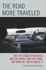 The Road More Traveled : Why the Congestion Crisis Matters More Than You Think, and What We Can Do About It - Ted Balaker