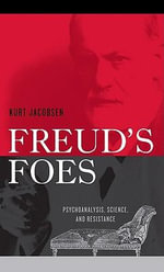 Freud's Foes : Psychoanalysis, Science, and Resistance - Kurt Jacobsen
