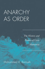 Anarchy as Order : The History and Future of Civic Humanity - Mohammed A. Bamyeh