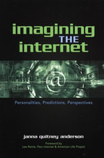 Imagining the Internet : Personalities, Predictions, Perspectives - Janna Quitney Anderson