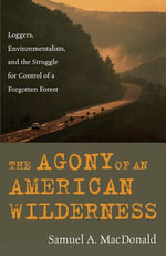 The Agony of an American Wilderness : Loggers, Environmentalists, and the Struggle for Control of a Forgotten Forest - Samuel A. MacDonald