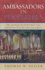 Ambassadors in Pinstripes : The Spalding World Baseball Tour and the Birth of the American Empire - Thomas W. Zeiler