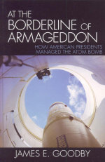At the Borderline of Armageddon : How American Presidents Managed the Atom Bomb - James E. Goodby