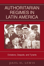 Authoritarian Regimes in Latin America : Dictators, Despots, and Tyrants - Paul H. Lewis