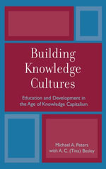 Building Knowledge Cultures : Education and Development in the Age of Knowledge Capitalism - Michael A. Peters