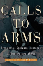 Calls to Arms : Presidential Speeches, Messages, and Declarations of War