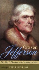Citizen Jefferson : The Wit and Wisdom of an American Sage - John P. Kaminski