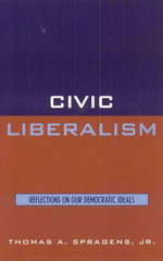 Civic Liberalism : Reflections on Our Democratic Ideals - Thomas A., Jr. Spragens