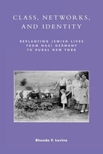 Class, Networks, and Identity : Replanting Jewish Lives from Nazi Germany to Rural New York - Rhonda F. Levine