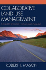 Collaborative Land Use Management : The Quieter Revolution in Place-Based Planning - Robert J. Mason