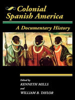 Colonial Spanish America : A Documentary History - William B. Taylor